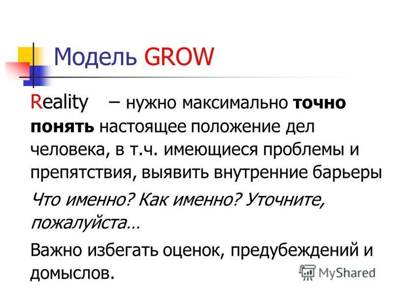 Модель GROW Reality – нужно максимально точно понять настоящее положение дел человека, в т.ч. имеющиеся проблемы и препятствия, выявить внутренние барьеры Что именно? Как именно? Уточните, пожалуйста… Важно избегать оценок, предубеждений и домыслов.