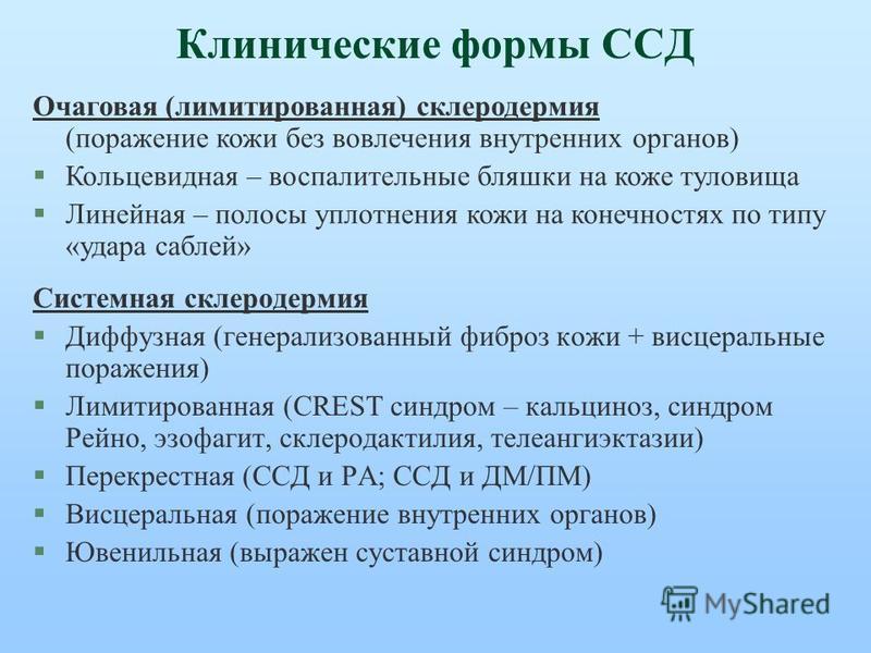 Клинические формы ССД Системная склеродермия §Диффузная (генерализованный фиброз кожи + висцеральные поражения) §Лимитированная (CREST синдром – кальциноз, синдром Рейно, эзофагит, склеродактилия, телеангиэктазии) §Перекрестная (ССД и РА; ССД и ДМ/ПМ