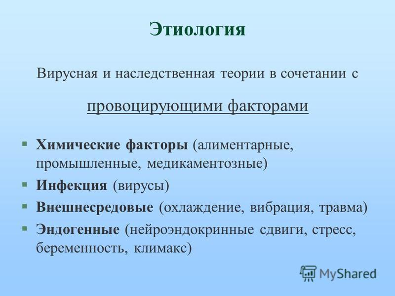 Этиология §Химические факторы (алиментарные, промышленные, медикаментозные) §Инфекция (вирусы) §Внешнесредовые (охлаждение, вибрация, травма) §Эндогенные (нейроэндокринные сдвиги, стресс, беременность, климакс) Вирусная и наследственная теории в соче