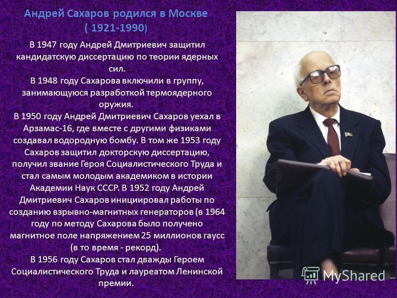Андрей Сахаров родился в Москве ( 1921-1990 ) В 1947 году Андрей Дмитриевич защитил кандидатскую диссертацию по теории ядерных сил. В 1948 году Сахарова включили в группу, занимающуюся разработкой термоядерного оружия. В 1950 году Андрей Дмитриевич С