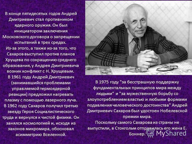 В конце пятидесятых годов Андрей Дмитриевич стал противником ядерного оружия. Он был инициатором заключения Московского договора о запрещении испытаний в трех средах. Из-за этого, а также из-за того, что Сахаров выступил против планов Хрущева по сокр