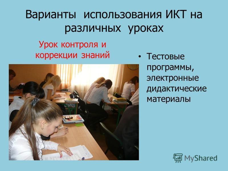 Варианты использования ИКТ на различных уроках Урок контроля и коррекции знаний Тестовые программы, электронные дидактические материалы
