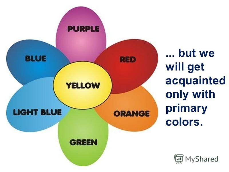 ... but we will get acquainted only with primary colors.