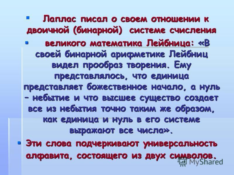 Лаплас писал о своем отношении к двоичной (бинарной) системе счисления Лаплас писал о своем отношении к двоичной (бинарной) системе счисления великого математика Лейбница: «В своей бинарной арифметике Лейбниц видел прообраз творения. Ему представляло