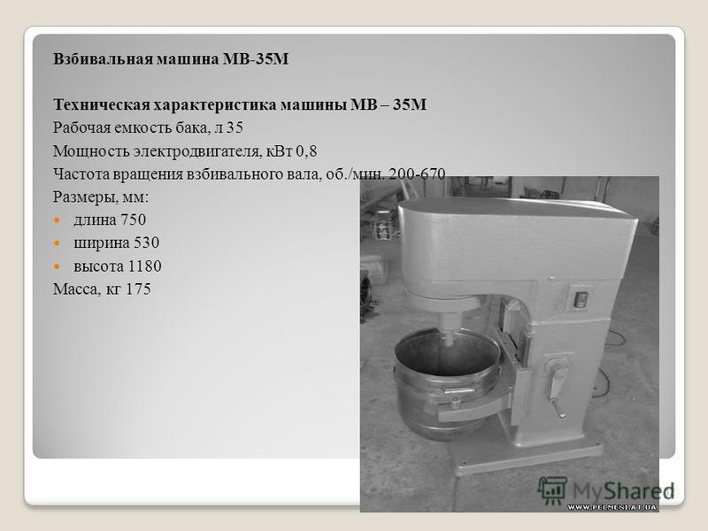 Взбивальная машина МВ-35М Техническая характеристика машины МВ – 35М Рабочая емкость бака, л 35 Мощность электродвигателя, к Вт 0,8 Частота вращения взбивального вала, об./мин. 200-670 Размеры, мм: длина 750 ширина 530 высота 1180 Масса, кг 175 12