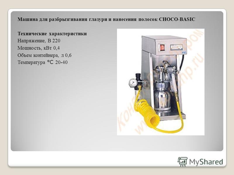 Машина для разбрызгивания глазури и нанесения полосок CHOCO-BASIC Технические характеристики Напряжение, В 220 Мощность, к Вт 0,4 Объем контейнера, л 0,6 Температура °С 20-40 14