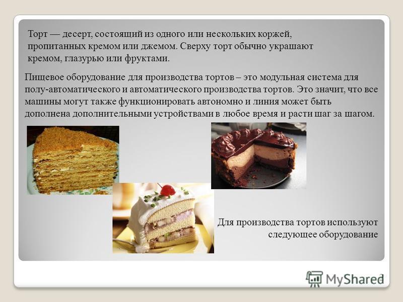 Торт десерт, состоящий из одного или нескольких коржей, пропитанных кремом или джемом. Сверху торт обычно украшают кремом, глазурью или фруктами. 2 Пищевое оборудование для производства тортов – это модульная система для полу-автоматического и автома