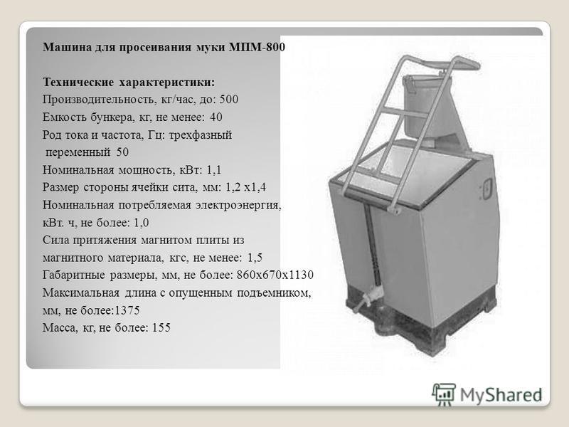 Машина для просеивания муки МПМ-800 Технические характеристики: Пpоизводительность, кг/час, до: 500 Емкость бункера, кг, не менее: 40 Род тока и частота, Гц: трехфазный переменный 50 Номинальная мощность, к Вт: 1,1 Размеp стороны ячейки сита, мм: 1,2
