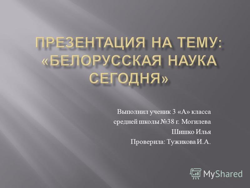 Выполнил ученик 3 « А » класса средней школы 38 г. Могилева Шишко Илья Проверила : Тужикова И. А.