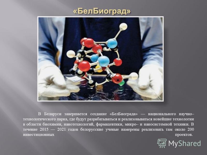 В Беларуси завершается создание « Бел Биограда » национального научно – технологического парка, где будут разрабатываться и реализовываться новейшие технологии в области биохимии, нанотехнологий, фармацевтики, микро – и нано системной техники. В тече