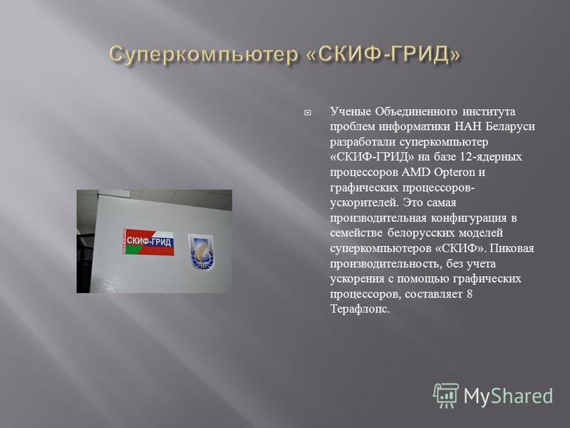 Ученые Объединенного института проблем информатики НАН Беларуси разработали суперкомпьютер « СКИФ - ГРИД » на базе 12- ядерных процессоров AMD Opteron и графических процессоров - ускорителей. Это самая производительная конфигурация в семействе белору
