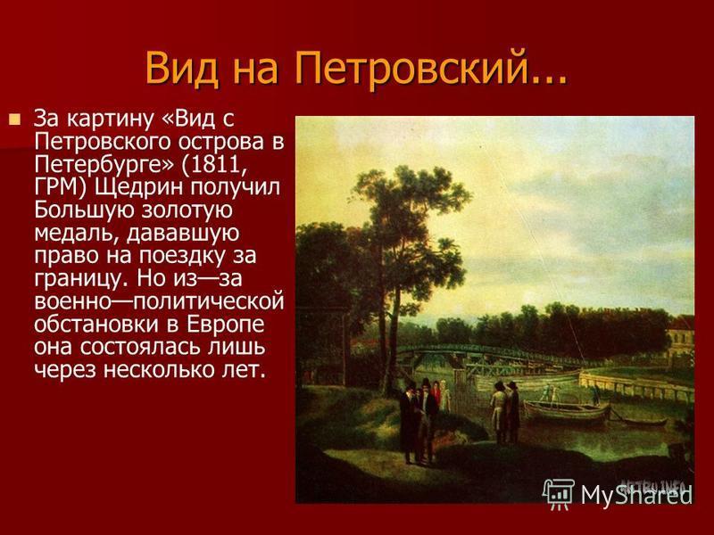 Вид на Петровский... За картину «Вид с Петровского острова в Петербурге» (1811, ГРМ) Щедрин получил Большую золотую медаль, дававшую право на поездку за границу. Но из-за военно политической обстановки в Европе она состоялась лишь через несколько лет