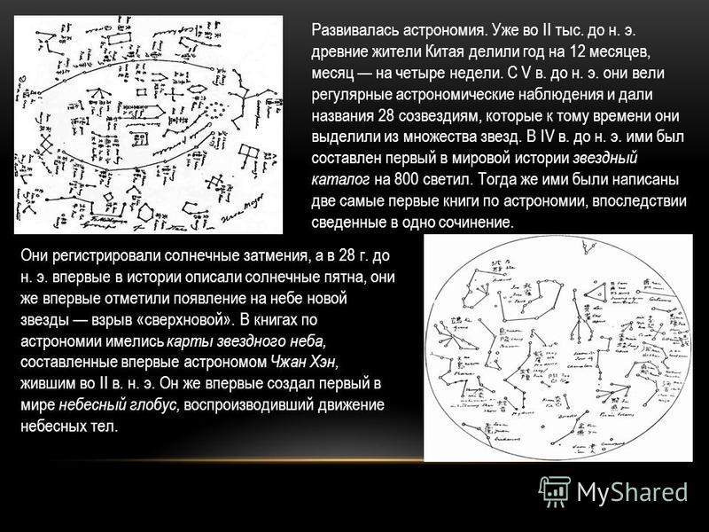 Развивалась астрономия. Уже во II тыс. до н. э. древние жители Китая делили год на 12 месяцев, месяц на четыре недели. С V в. до н. э. они вели регулярные астрономические наблюдения и дали названия 28 созвездиям, которые к тому времени они выделили и