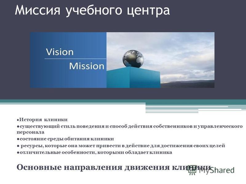 Миссия учебного центра История клиники существующий стиль поведения и способ действия собственников и управленческого персонала состояние среды обитания клиники ресурсы, которые она может привести в действие для достижения своих целей отличительные о