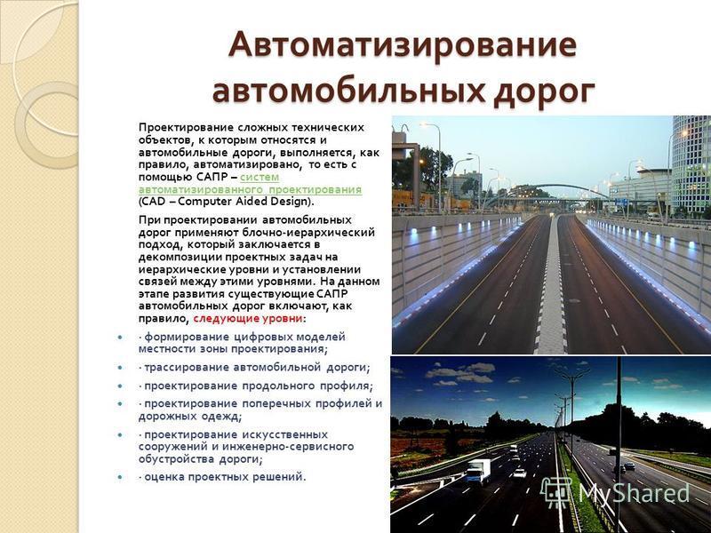 Автоматизирование автомобильных дорог Проектирование сложных технических объектов, к которым относятся и автомобильные дороги, выполняется, как правило, автоматизировано, то есть с помощью САПР – систем автоматизированного проектирования (CAD – Compu