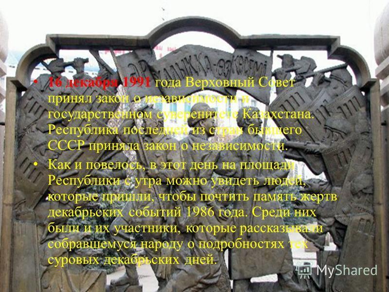 16 декабря 1991 года Верховный Совет принял закон о независимости и государственном суверенитете Казахстана. Республика последней из стран бывшего СССР приняла закон о независимости. Как и повелось, в этот день на площади Республики с утра можно увид