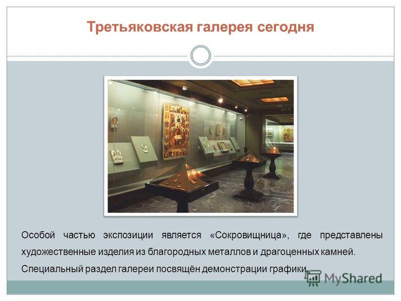 Третьяковская галерея сегодня Особой частью экспозиции является «Сокровищница», где представлены художественные изделия из благородных металлов и драгоценных камней. Специальный раздел галереи посвящён демонстрации графики.