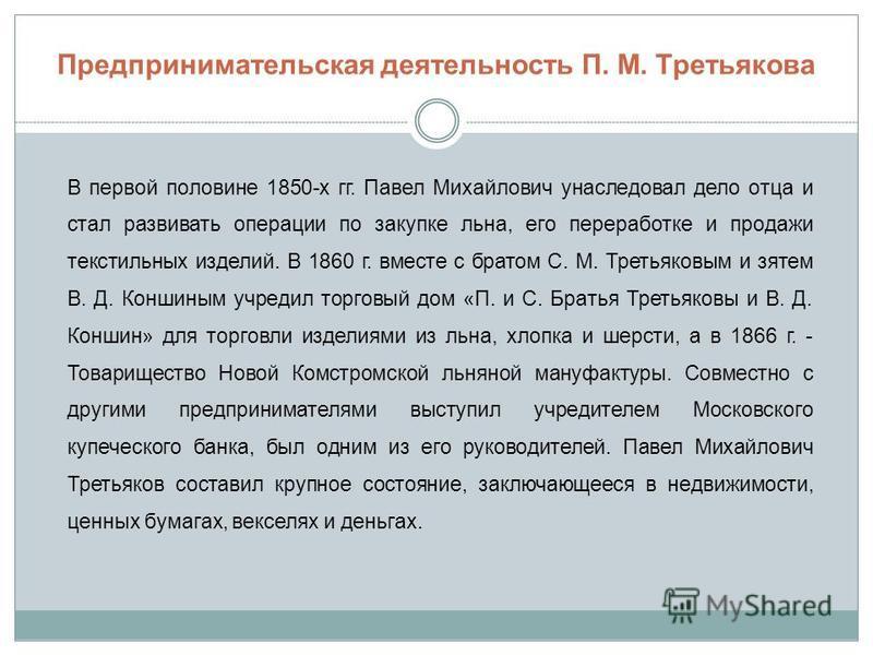 Предпринимательская деятельность П. М. Третьякова В первой половине 1850-х гг. Павел Михайлович унаследовал дело отца и стал развивать операции по закупке льна, его переработке и продажи текстильных изделий. В 1860 г. вместе с братом С. М. Третьяковы