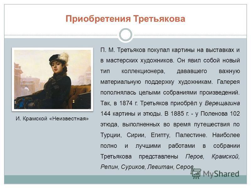 Приобретения Третьякова П. М. Третьяков покупал картины на выставках и в мастерских художников. Он явил собой новый тип коллекционера, дававшего важную материальную поддержку художникам. Галерея пополнялась целыми собраниями произведений. Так, в 1874