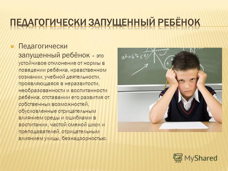 Педагогически запущенный ребёнок – это устойчивое отклонение от нормы в поведении ребёнка, нравственном сознании, учебной деятельности, проявляющаяся в неразвитости, необразованности и воспитанности ребёнка, отставании его развития от собственных воз