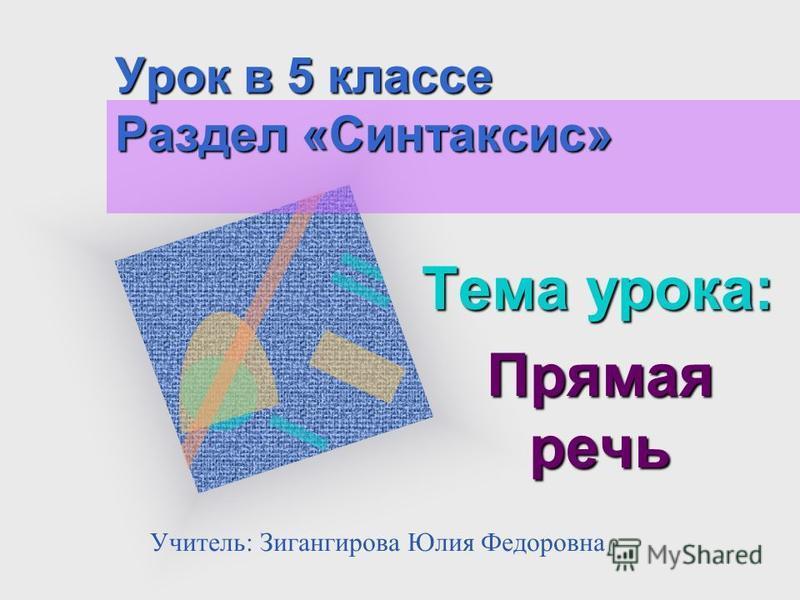 Урок в 5 классе Раздел «Синтаксис» Тема урока: Прямая речь Учитель: Зигангирова Юлия Федоровна