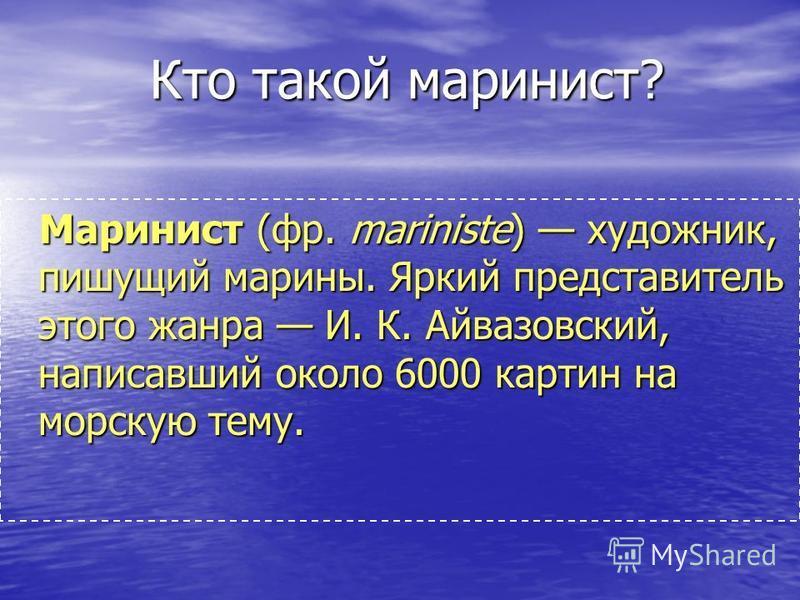 Кто такой маринист? Маринист (фр. mariniste) художник, пишущий марины. Яркий представитель этого жанра И. К. Айвазовский, написавший около 6000 картин на морскую тему.