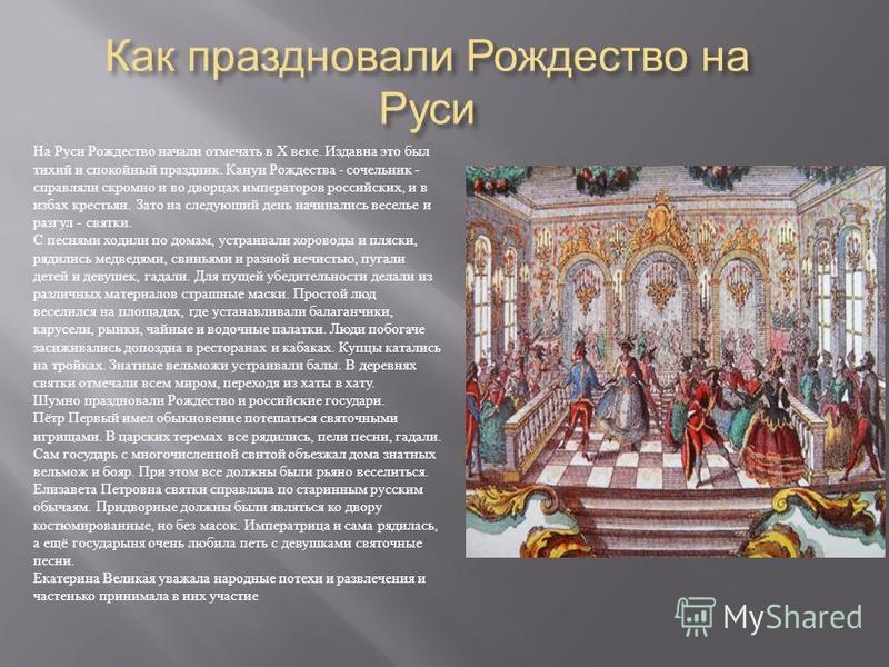 Как праздновали Рождество на Руси На Руси Рождество начали отмечать в Х веке. Издавна это был тихий и спокойный праздник. Канун Рождества - сочельник - справляли скромно и во дворцах императоров российских, и в избах крестьян. Зато на следующий день