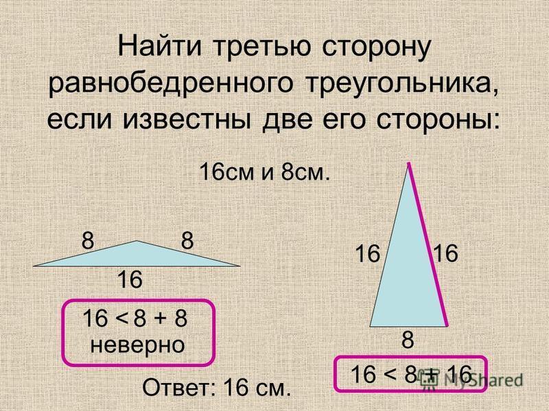 Найти третью сторону равнобедренного треугольника, если известны две его стороны: 16 см и 8 см. 16 8 88 16 < 8 + 8 16 < 8 + 16 Ответ: 16 см. неверно