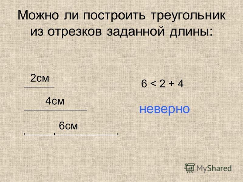 Можно ли построить треугольник из отрезков заданной длины: 2 см 4 см 6 см 6 < 2 + 4 неверно