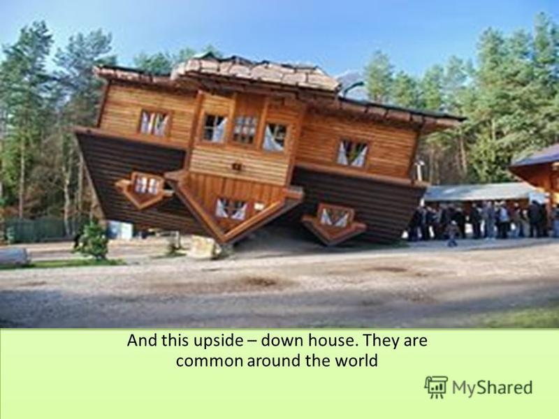 And this upside – down house. They are common around the world
