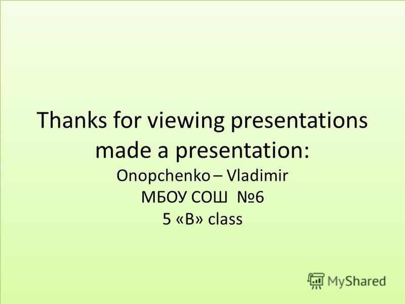 Thanks for viewing presentations made a presentation: Onopchenko – Vladimir МБОУ СОШ 6 5 «B» class