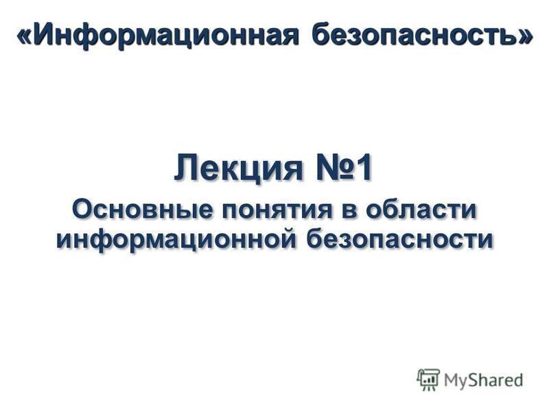 Лекция 1 Основные понятия в области информационной безопасности Лекция 1 Основные понятия в области информационной безопасности «Информационная безопасность»