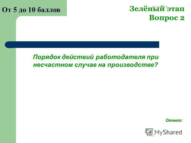 18.12.2015 17 Зелёный этап Вопрос 2 От 5 до 10 баллов Порядок действий работодателя при несчастном случае на производстве? Ответ: