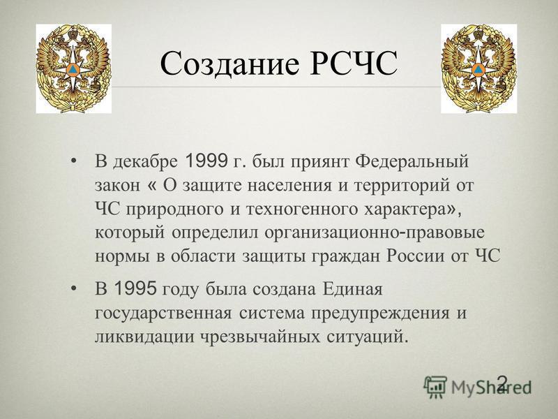 Создание РСЧС В декабре 1999 г. был принят Федеральный закон « О защите населения и территорий от ЧС природного и техногенного характера », который определил организационно - правовые нормы в области защиты граждан России от ЧС В 1995 году была созда