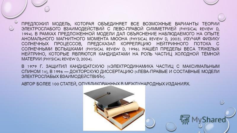 ПРЕДЛОЖИЛ МОДЕЛЬ, КОТОРАЯ ОБЪЕДИНЯЕТ ВСЕ ВОЗМОЖНЫЕ ВАРИАНТЫ ТЕОРИИ ЭЛЕКТРОСЛАБОГО ВЗАИМОДЕЙСТВИЙ С ЛЕВО - ПРАВОЙ СИММЕТРИЕЙ (PHYSICAL REVIEW D, 1994). В РАМКАХ ПРЕДЛОЖЕННОЙ МОДЕЛИ ДАЛ ОБЪЯСНЕНИЕ НАБЛЮДАЕМОГО НА ОПЫТЕ АНОМАЛЬНОГО МАГНИТНОГО МОМЕНТА МЮ