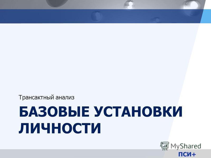 LOGO БАЗОВЫЕ УСТАНОВКИ ЛИЧНОСТИ Трансактный анализ