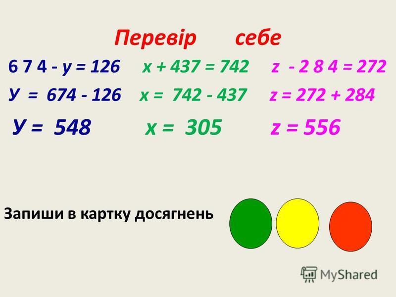 Перевір себе 6 7 4 - у = 126 x + 437 = 742 z - 2 8 4 = 272 У = 674 - 126 x = 742 - 437 z = 272 + 284 У = 548 x = 305 z = 556 Запиши в картку досягнень