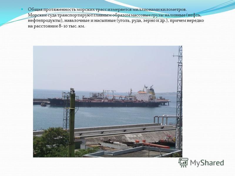 Общая протяженность морских трасс измеряется миллионами километров. Морские суда транспортируют главным образом массовые грузы наливные (нефть, нефтепродукты), навалочные и насыпные (уголь, руда, зерно и др.), причем нередко на расстояние 8- 10 тыс.