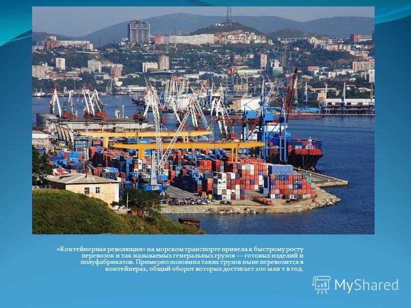«Контейнерная революция» на морском транспорте привела к быстрому росту перевозок и так называемых генеральных грузов готовых изделий и полуфабрикатов. Примерно половина таких грузов ныне перевозится в контейнерах, общий оборот которых достигает 200