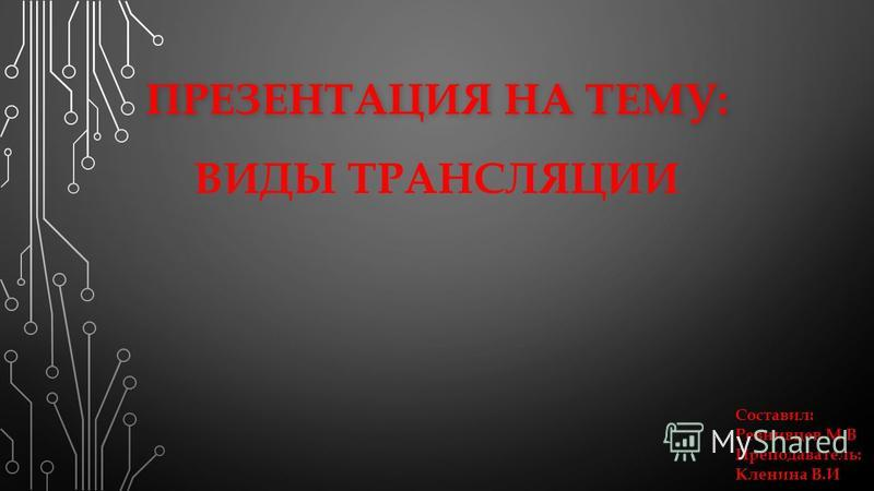 ПРЕЗЕНТАЦИЯ НА ТЕМУ: ПРЕЗЕНТАЦИЯ НА ТЕМУ: ВИДЫ ТРАНСЛЯЦИИ Составил: Ревнивцев М.В Преподаватель: Кленина В.И