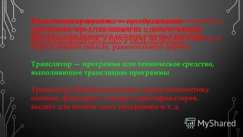 Трансляция программы преобразование программы, представленной на одном из языков программирования, в программу на другом языке и, в определённом смысле, равносильную первой Транслятор программа или техническое средство, выполняющее трансляцию програм