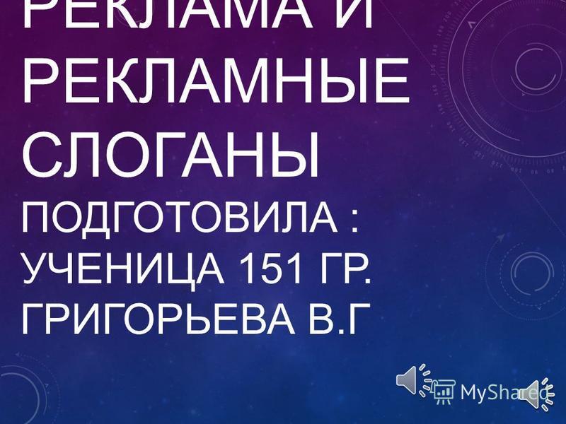 РЕКЛАМА И РЕКЛАМНЫЕ СЛОГАНЫ ПОДГОТОВИЛА : УЧЕНИЦА 151 ГР. ГРИГОРЬЕВА В.Г