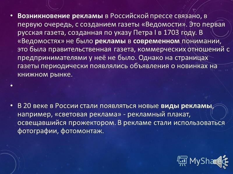 Возникновение рекламы в Российской прессе связано, в первую очередь, с созданием газеты «Ведомости». Это первая русская газета, созданная по указу Петра I в 1703 году. В «Ведомостях» не было рекламы в современном понимании, это была правительственная
