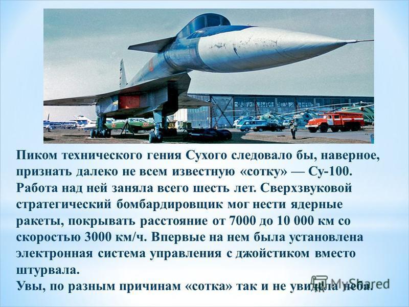 Пиком технического гения Сухого следовало бы, наверное, признать далеко не всем известную «сотку» Су-100. Работа над ней заняла всего шесть лет. Сверхзвуковой стратегический бомбардировщик мог нести ядерные ракеты, покрывать расстояние от 7000 до 10