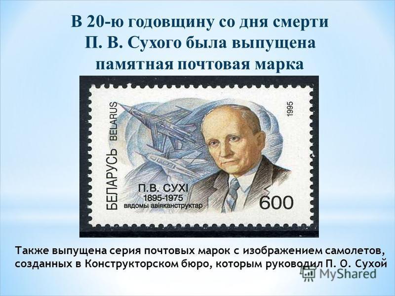 В 20-ю годовщину со дня смерти П. В. Сухого была выпущена памятная почтовая марка Также выпущена серия почтовых марок с изображением самолетов, созданных в Конструкторском бюро, которым руководил П. О. Сухой