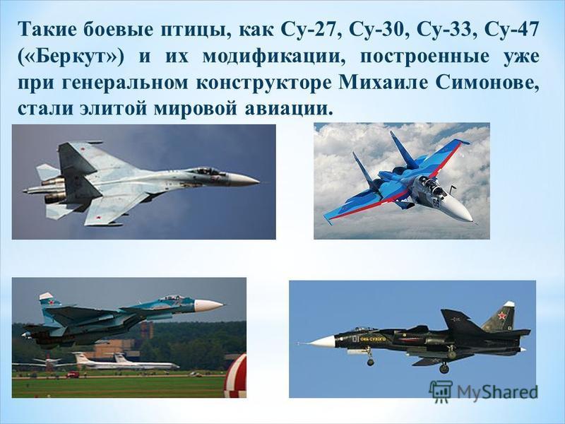 Такие боевые птицы, как Су-27, Су-30, Су-33, Су-47 («Беркут») и их модификации, построенные уже при генеральном конструкторе Михаиле Симонове, стали элитой мировой авиации.