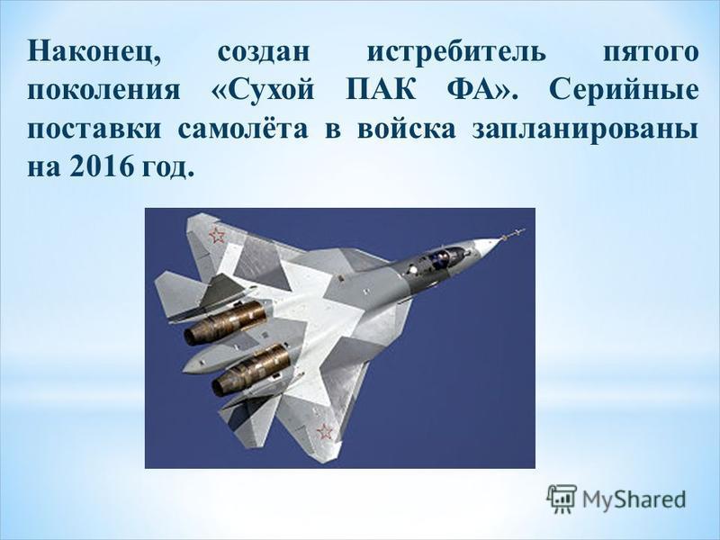 Наконец, создан истребитель пятого поколения «Сухой ПАК ФА». Серийные поставки самолёта в войска запланированы на 2016 год.