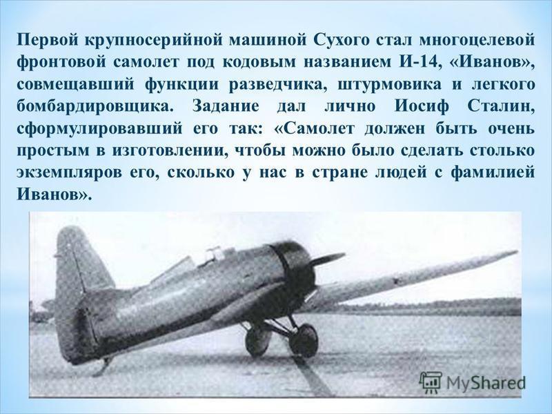 Первой крупносерийной машиной Сухого стал многоцелевой фронтовой самолет под кодовым названием И-14, «Иванов», совмещавший функции разведчика, штурмовика и легкого бомбардировщика. Задание дал лично Иосиф Сталин, сформулировавший его так: «Самолет до