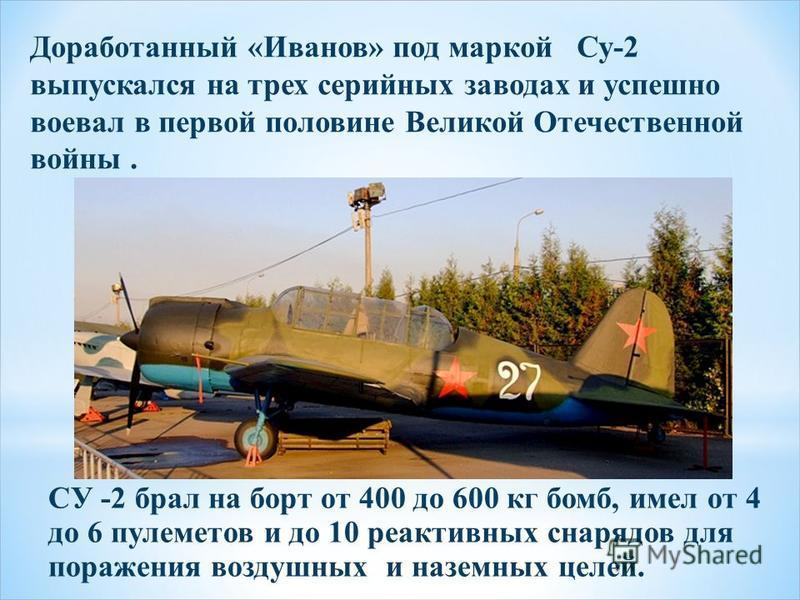 Доработанный «Иванов» под маркой Су-2 выпускался на трех серийных заводах и успешно воевал в первой половине Великой Отечественной войны. СУ -2 брал на борт от 400 до 600 кг бомб, имел от 4 до 6 пулеметов и до 10 реактивных снарядов для поражения воз