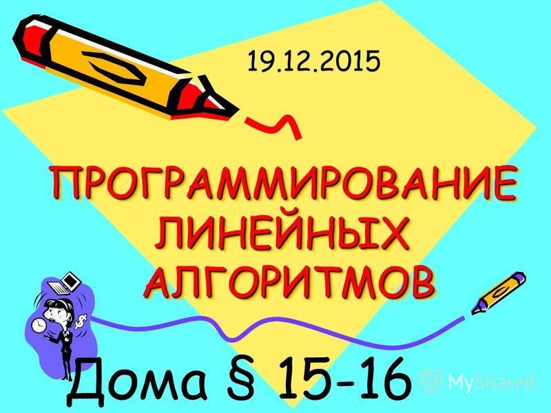ПРОГРАММИРОВАНИЕ ЛИНЕЙНЫХ АЛГОРИТМОВ Дома § 15-16 19.12.2015